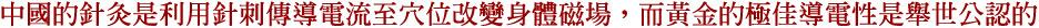 中國的針灸是利用針刺傳導電流至穴位改變身體磁場,而黃金的極佳導電性是舉世公認的